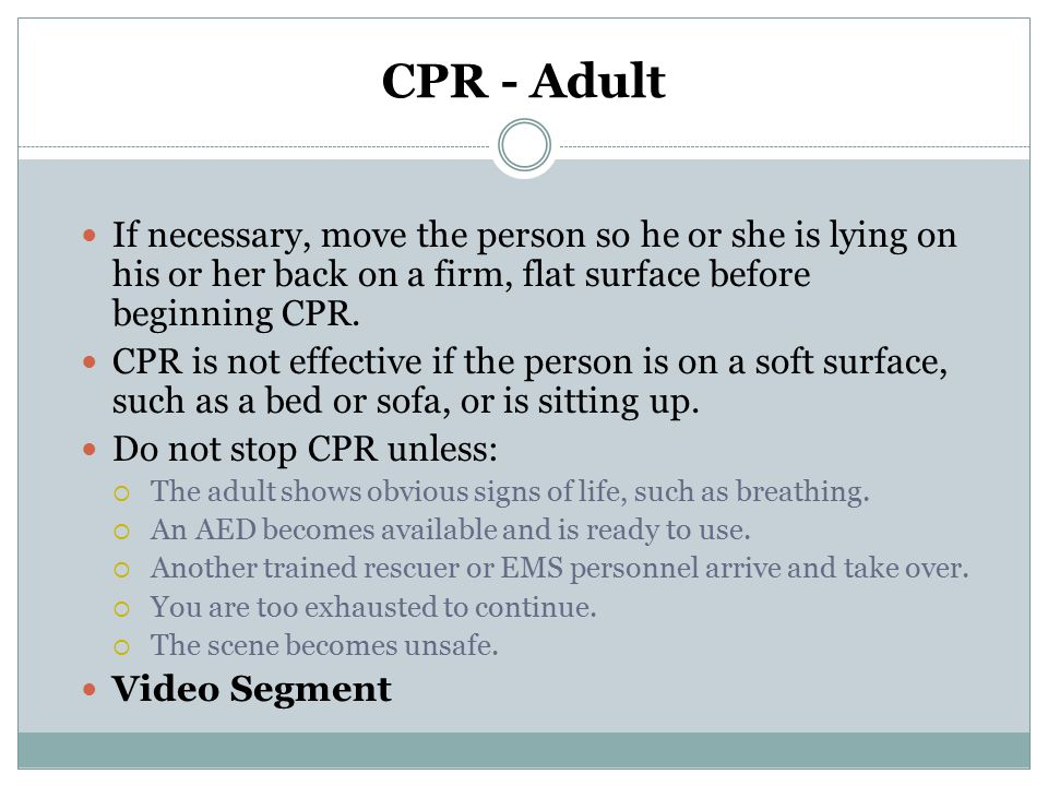 CPR - Adult If necessary, move the person so he or she is lying on his or her back on a firm, flat surface before beginning CPR.
