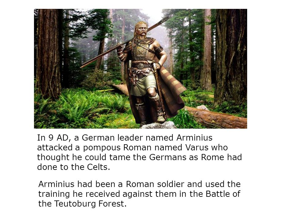 In 9 AD, a German leader named Arminius attacked a pompous Roman named Varus who thought he could tame the Germans as Rome had done to the Celts.