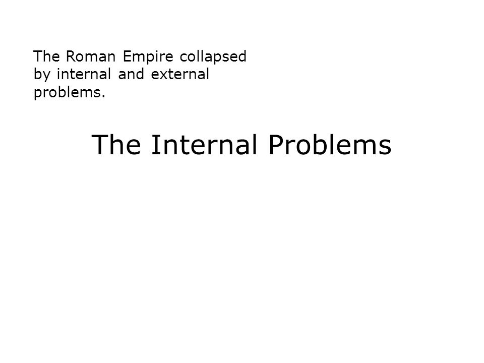The Roman Empire collapsed by internal and external problems.