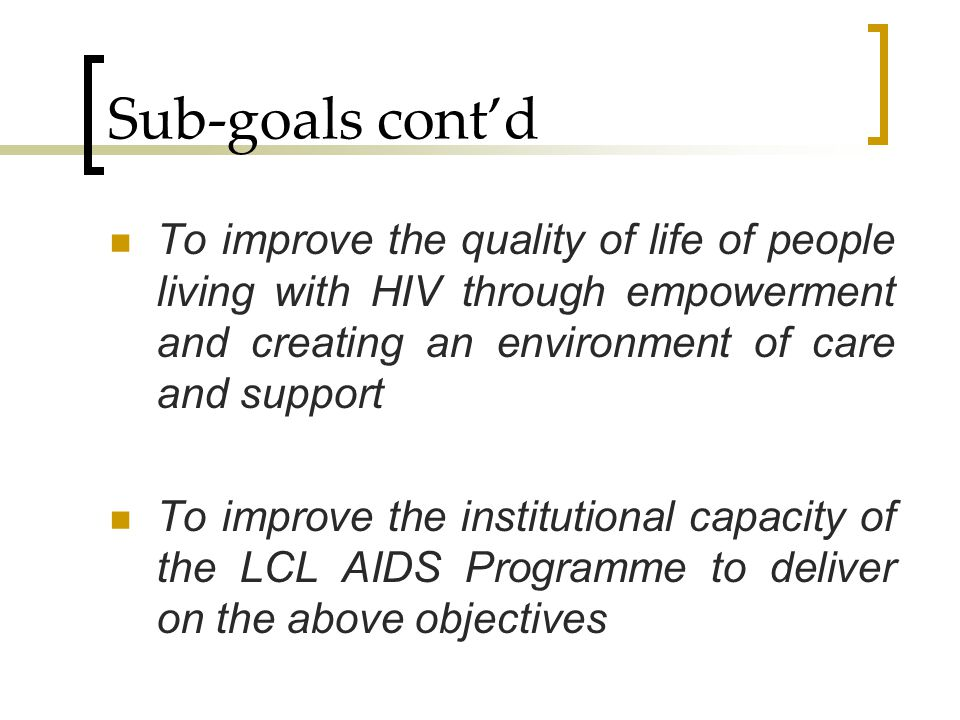 Sub-goals cont'd To improve the quality of life of people living with HIV through empowerment and creating an environment of care and support.