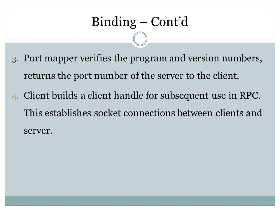 Binding – Cont'd Port mapper verifies the program and version numbers, returns the port number of the server to the client.