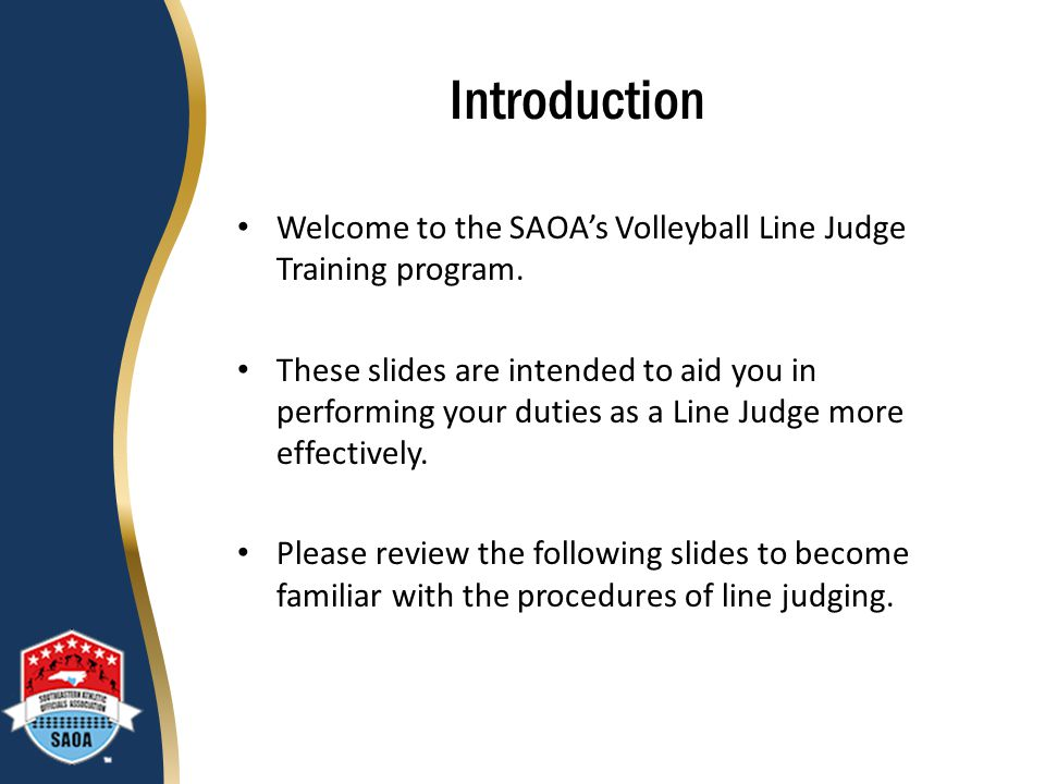 Introduction Welcome to the SAOA's Volleyball Line Judge Training program.