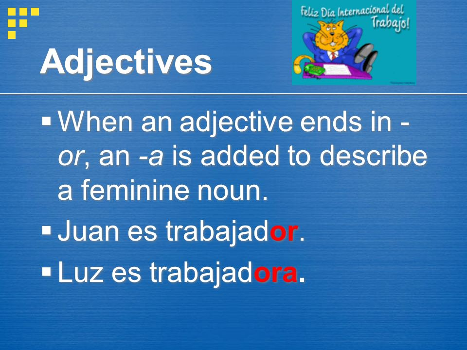 Adjectives When an adjective ends in -or, an -a is added to describe a feminine noun. Juan es trabajador.