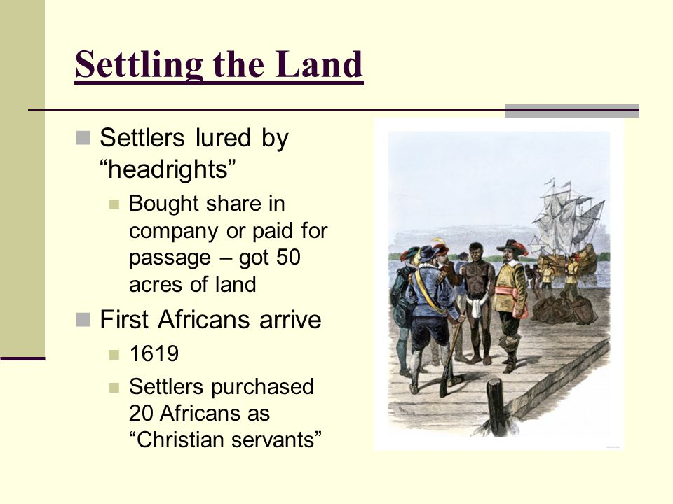 Settling the Land Settlers lured by headrights First Africans arrive