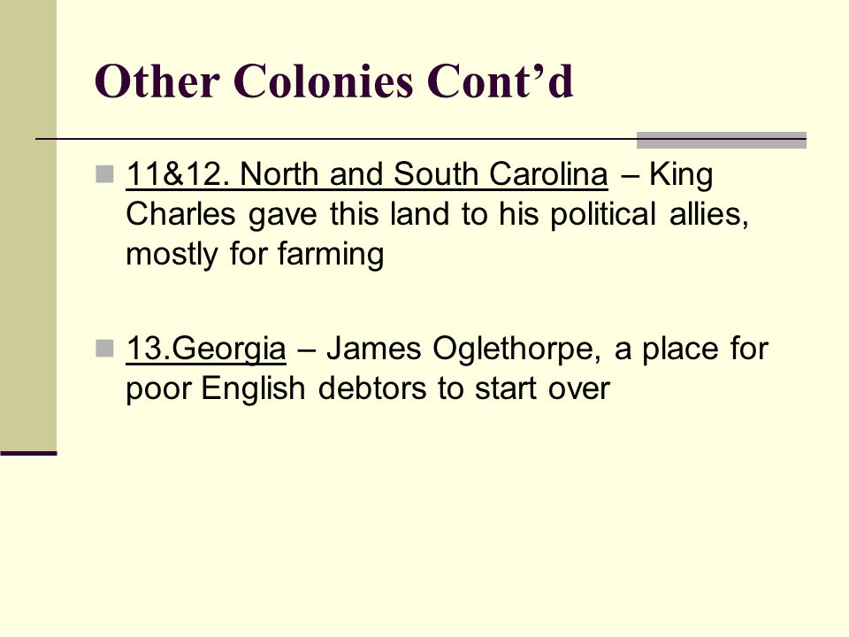 Other Colonies Cont'd 11&12. North and South Carolina – King Charles gave this land to his political allies, mostly for farming.