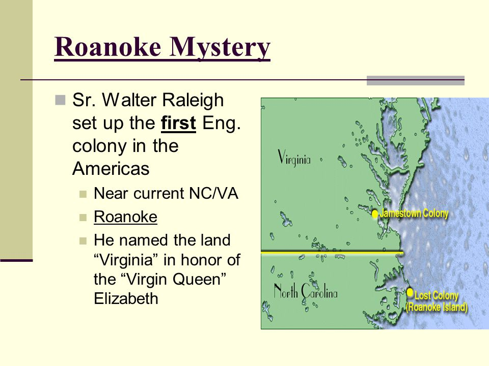 Roanoke Mystery Sr. Walter Raleigh set up the first Eng. colony in the Americas. Near current NC/VA.