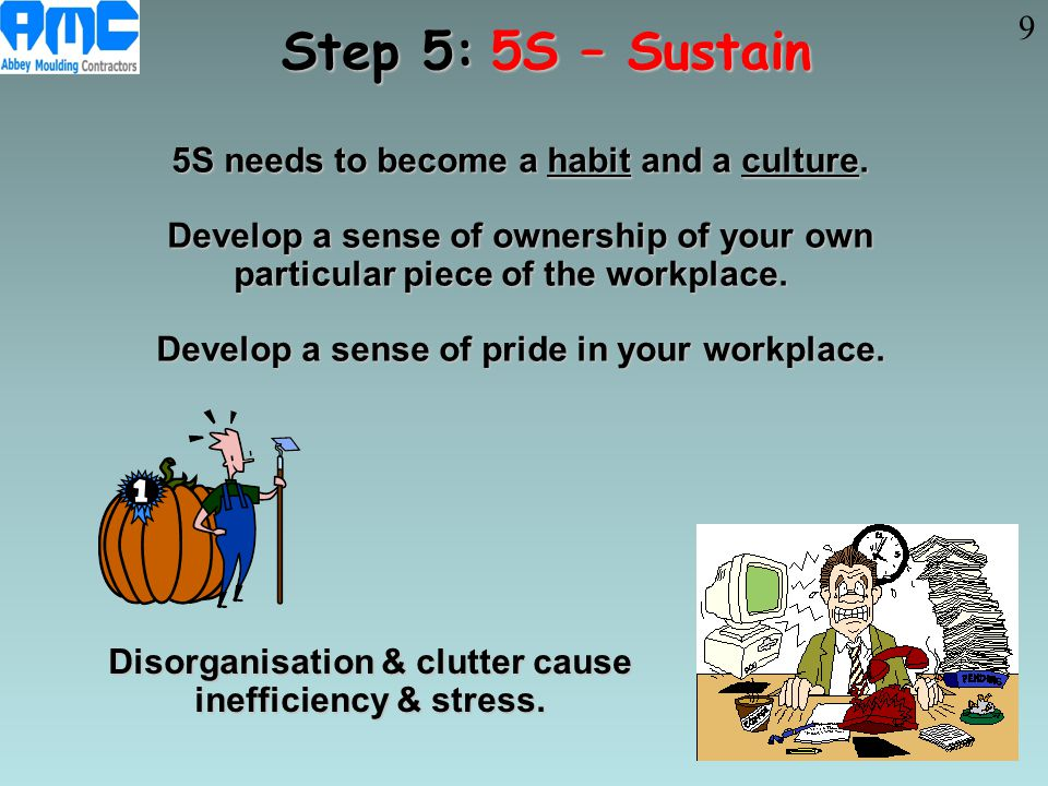 Step 5: 5S – Sustain 9 5S needs to become a habit and a culture.
