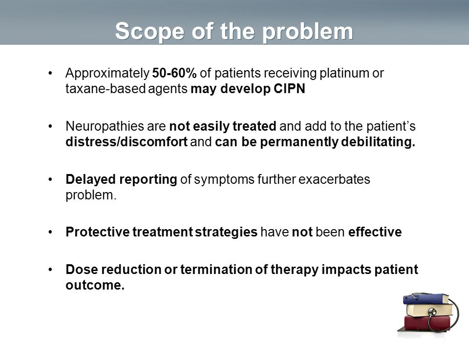 Scope of the problem Approximately 50-60% of patients receiving platinum or taxane-based agents may develop CIPN.