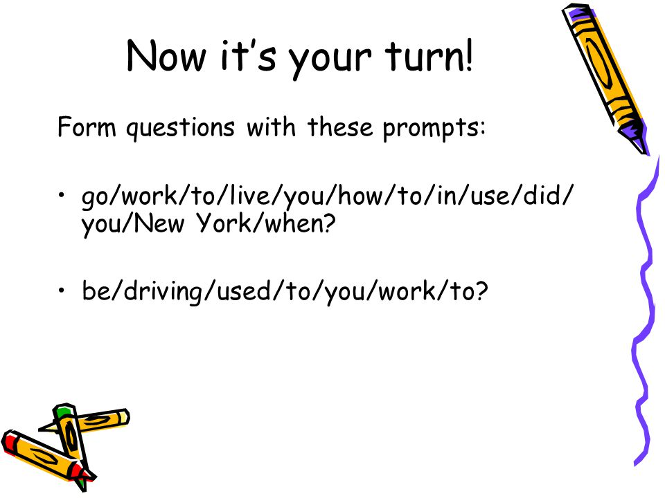 Now it's your turn! Form questions with these prompts: