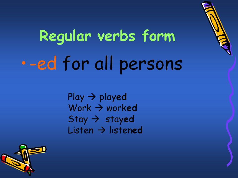 -ed for all persons Regular verbs form Play  played Work  worked