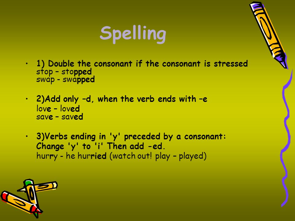 Spelling 1) Double the consonant if the consonant is stressed stop – stopped swap - swapped. 2)Add only –d, when the verb ends with –e.