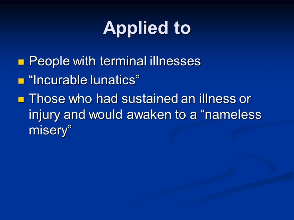 Applied to People with terminal illnesses Incurable lunatics