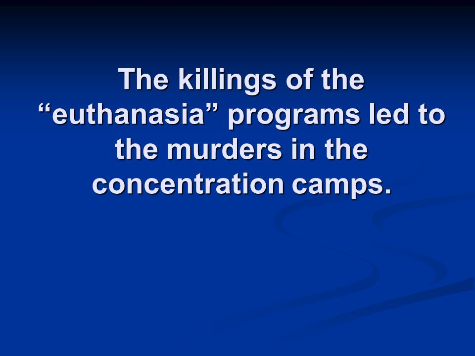 The killings of the euthanasia programs led to the murders in the concentration camps.