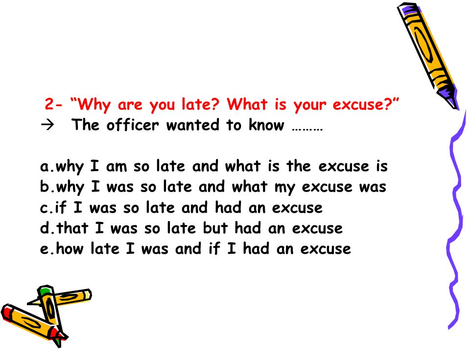2- Why are you late What is your excuse