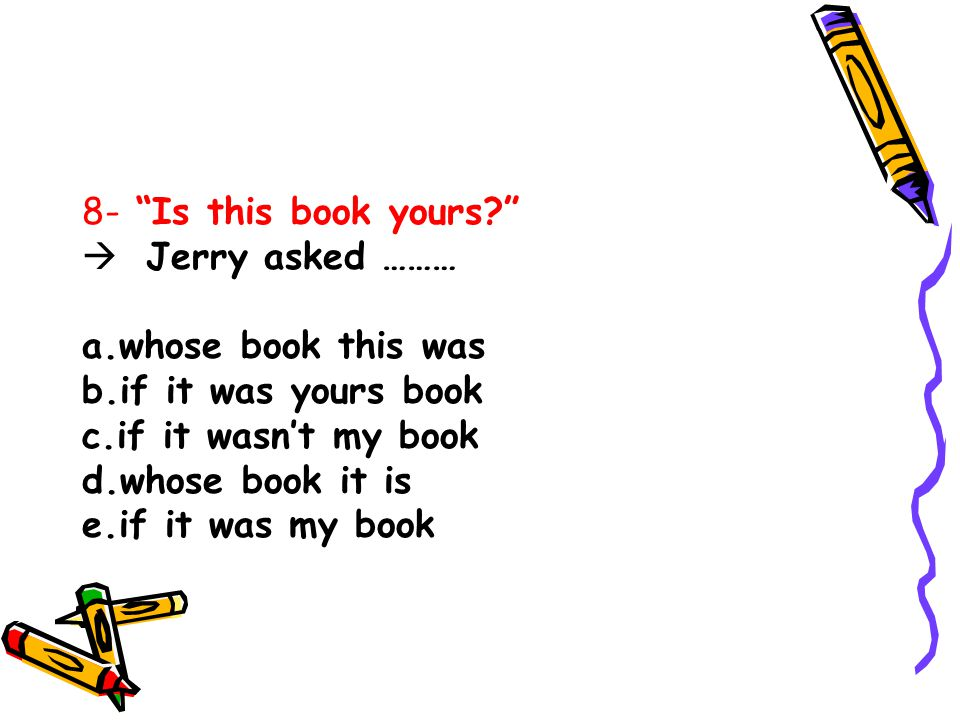 8- Is this book yours Jerry asked ……… a.whose book this was. b.if it was yours book. c.if it wasn't my book.
