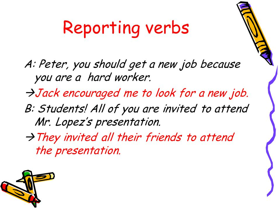 Reporting verbs A: Peter, you should get a new job because you are a hard worker. Jack encouraged me to look for a new job.