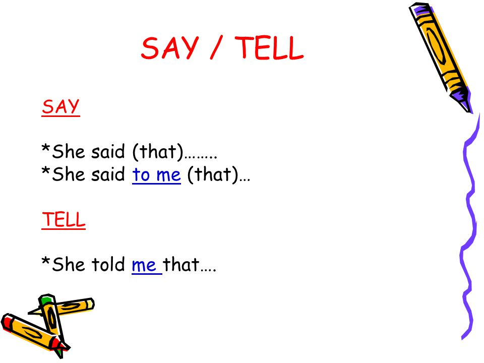 SAY / TELL SAY *She said (that)…….. *She said to me (that)… TELL