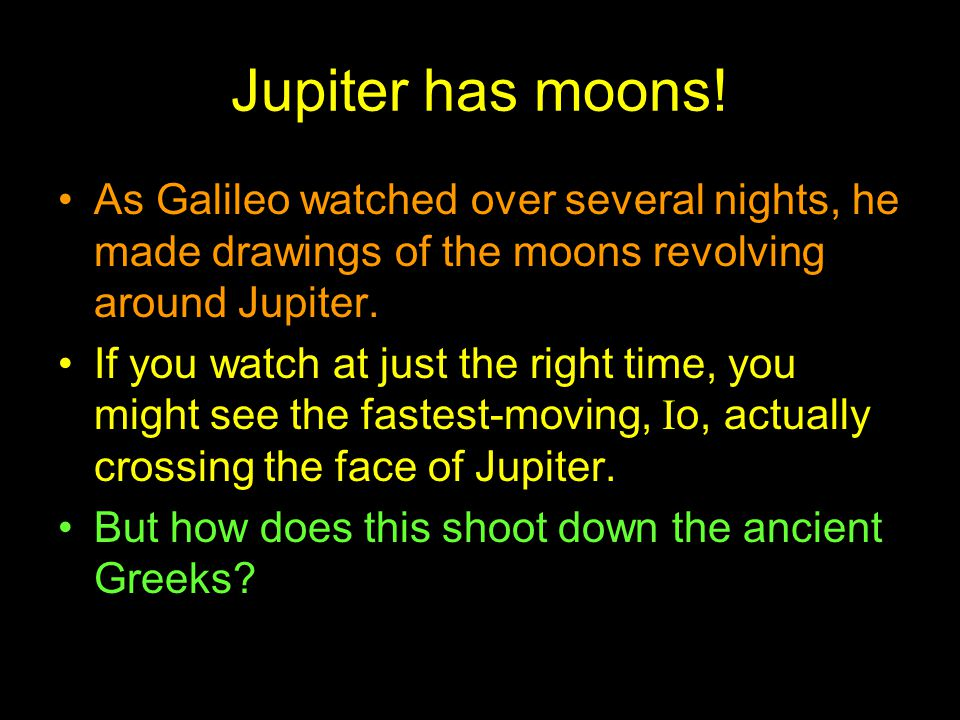 Jupiter has moons! As Galileo watched over several nights, he made drawings of the moons revolving around Jupiter.