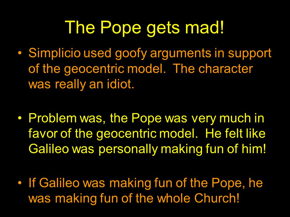 The Pope gets mad! Simplicio used goofy arguments in support of the geocentric model. The character was really an idiot.