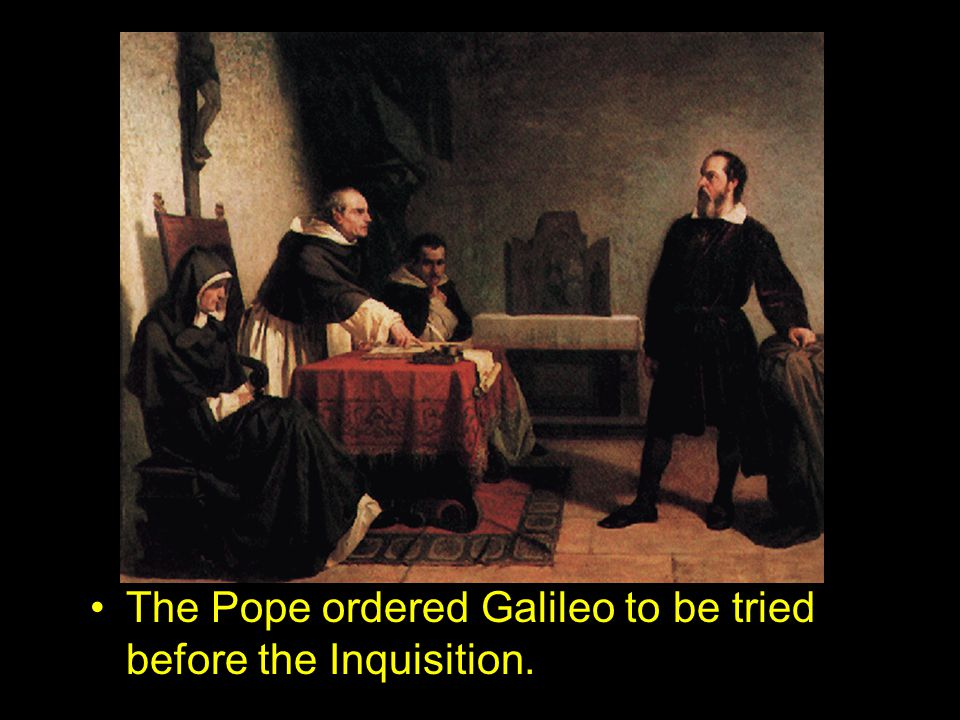 The Pope ordered Galileo to be tried before the Inquisition.