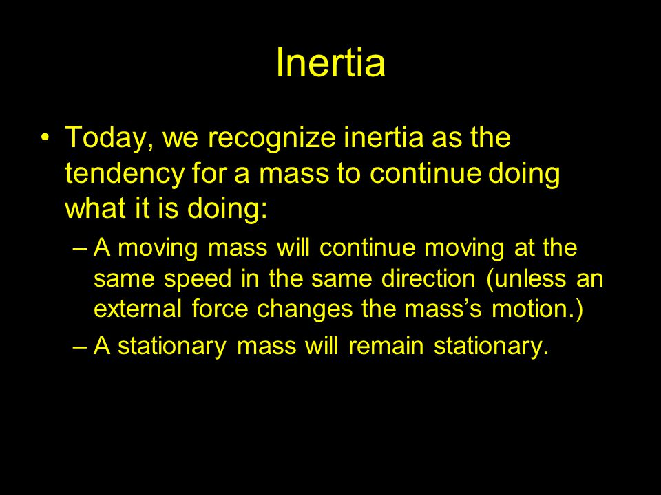 Inertia Today, we recognize inertia as the tendency for a mass to continue doing what it is doing: