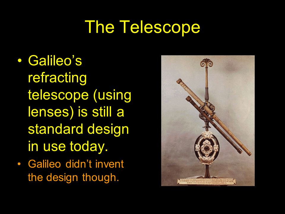 The Telescope Galileo's refracting telescope (using lenses) is still a standard design in use today.