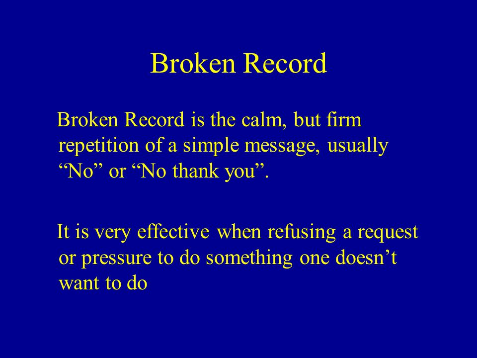 Broken Record Broken Record is the calm, but firm repetition of a simple message, usually No or No thank you .