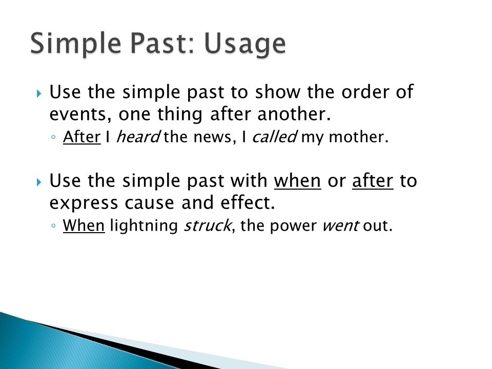 Simple Past: Usage Use the simple past to show the order of events, one thing after another. After I heard the news, I called my mother.