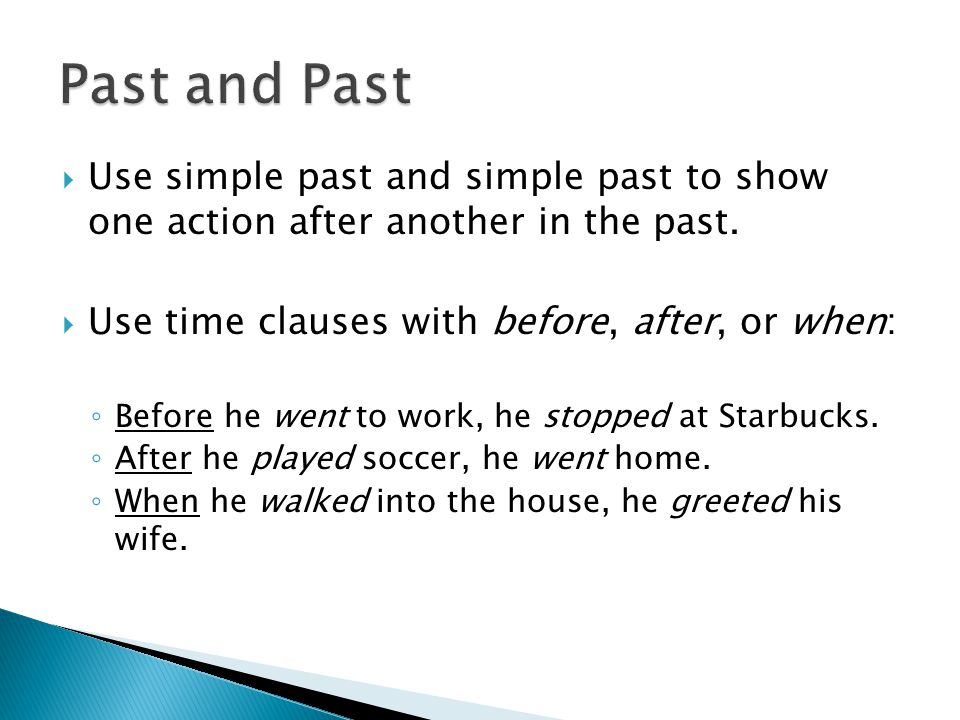 Past and Past Use simple past and simple past to show one action after another in the past. Use time clauses with before, after, or when: