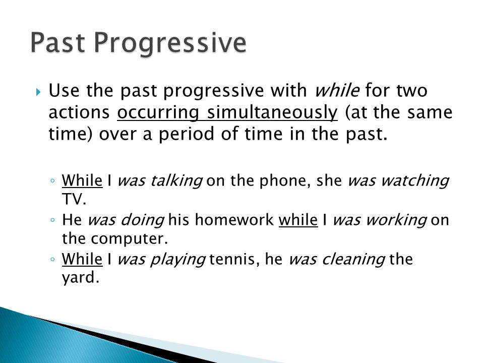 Past Progressive Use the past progressive with while for two actions occurring simultaneously (at the same time) over a period of time in the past.