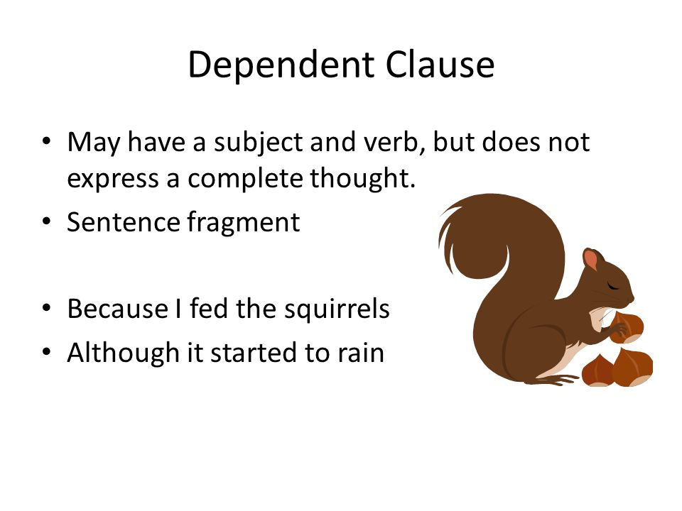 Dependent Clause May have a subject and verb, but does not express a complete thought. Sentence fragment.