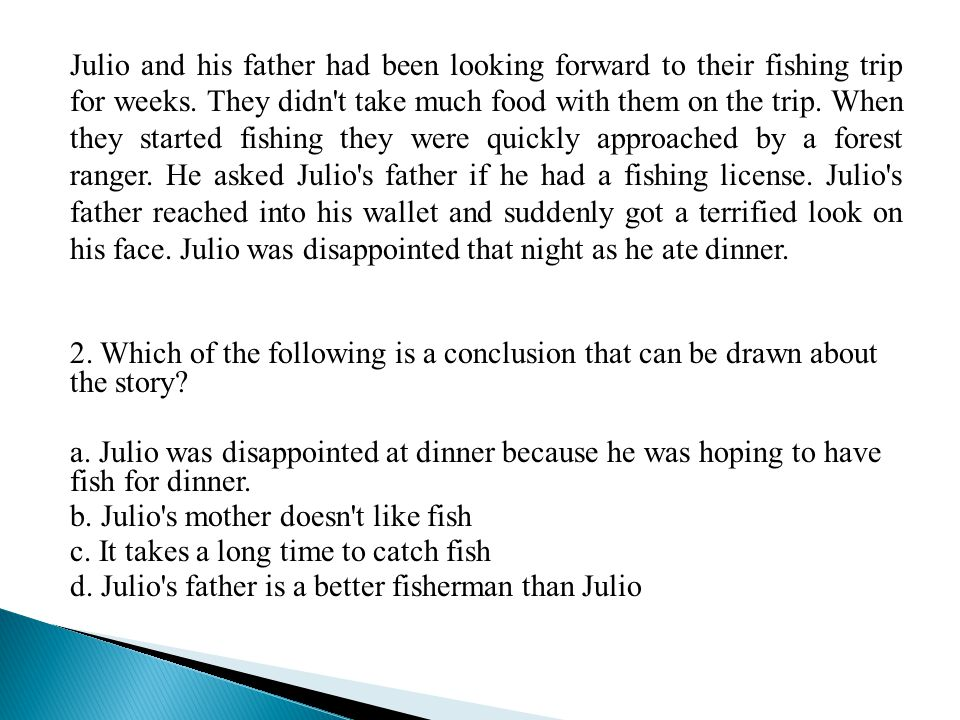 Julio and his father had been looking forward to their fishing trip for weeks. They didn t take much food with them on the trip. When they started fishing they were quickly approached by a forest ranger. He asked Julio s father if he had a fishing license. Julio s father reached into his wallet and suddenly got a terrified look on his face. Julio was disappointed that night as he ate dinner.