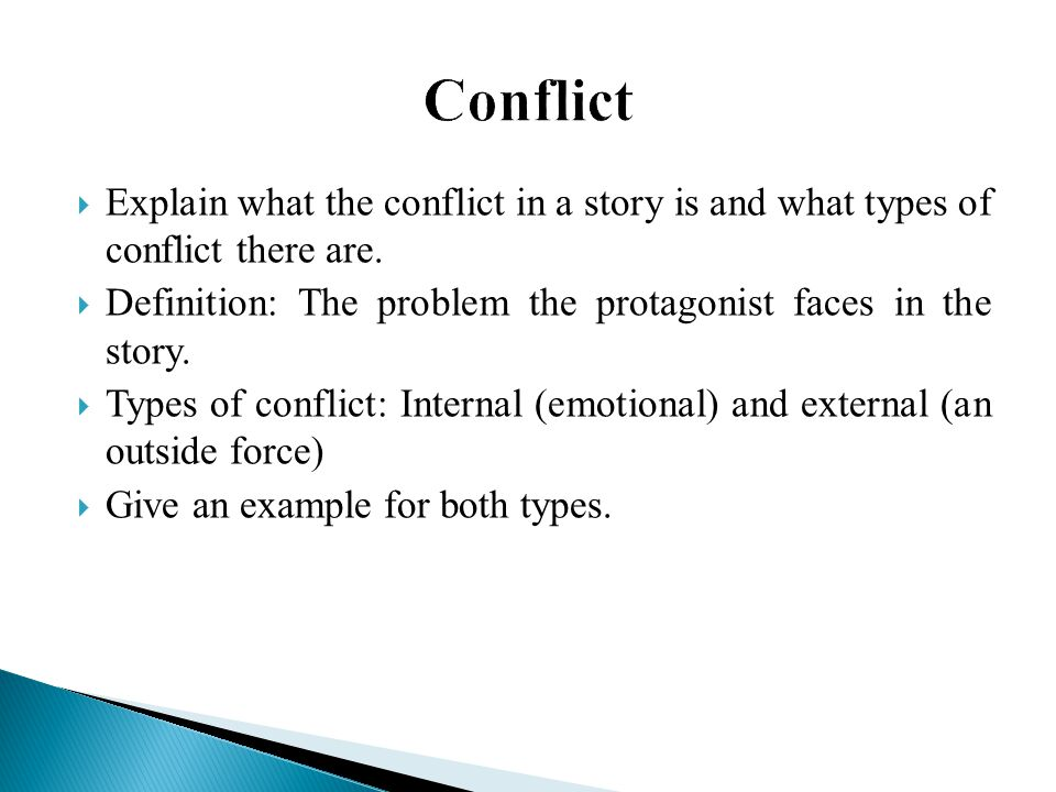 Conflict Explain what the conflict in a story is and what types of conflict there are. Definition: The problem the protagonist faces in the story.