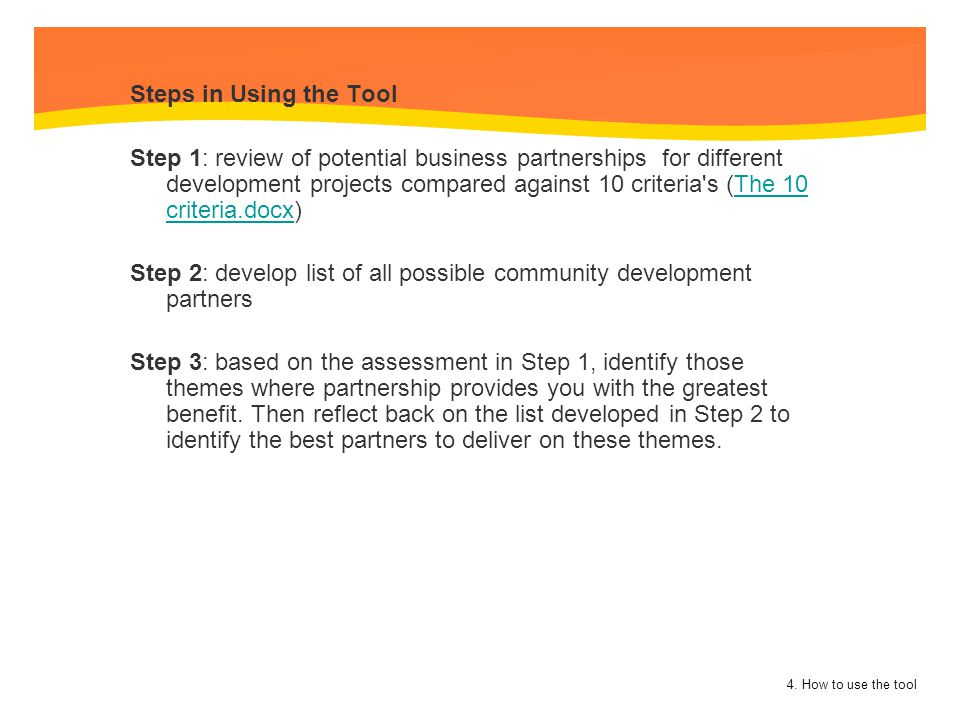 Steps in Using the Tool Step 1: review of potential business partnerships for different development projects compared against 10 criteria s (The 10 criteria.docx) Step 2: develop list of all possible community development partners Step 3: based on the assessment in Step 1, identify those themes where partnership provides you with the greatest benefit. Then reflect back on the list developed in Step 2 to identify the best partners to deliver on these themes.
