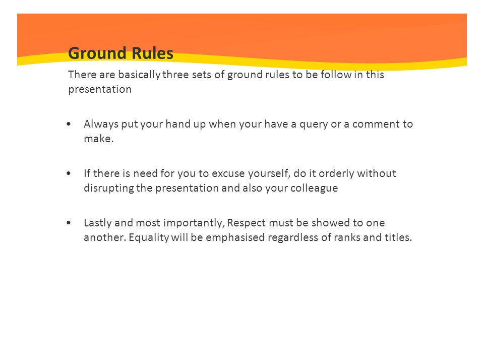 Ground Rules There are basically three sets of ground rules to be follow in this presentation.