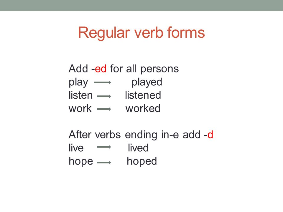 Regular verb forms Add -ed for all persons play played listen listened