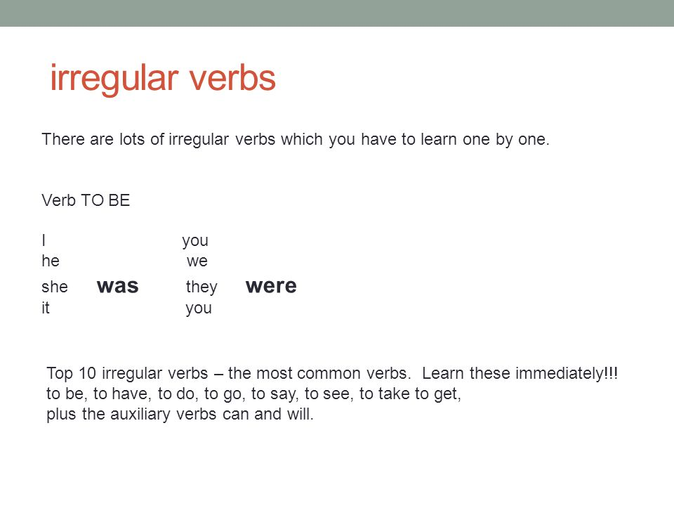 irregular verbs There are lots of irregular verbs which you have to learn one by one. Verb TO BE. I you.