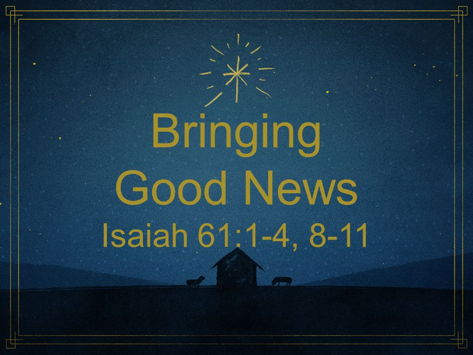 Bringing Good News Isaiah 61:1-4, 8-11