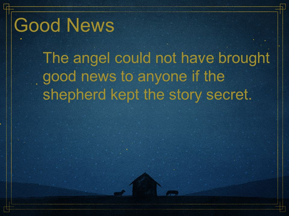 Good News The angel could not have brought good news to anyone if the shepherd kept the story secret.