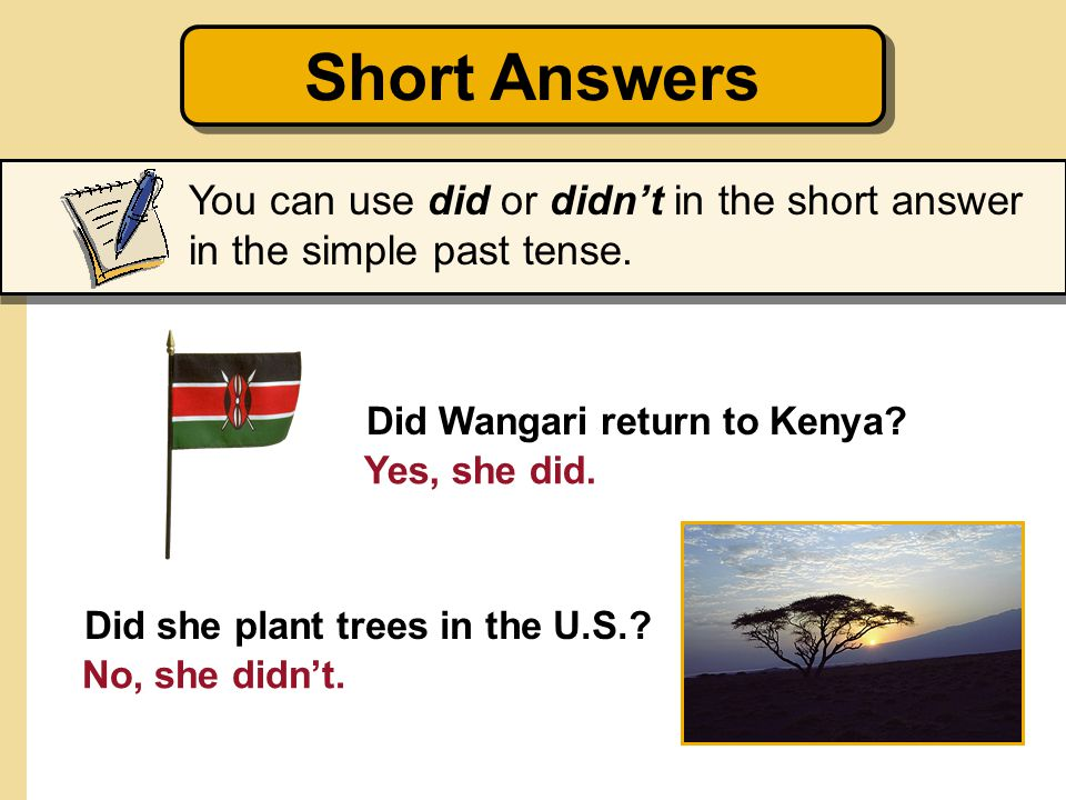 Short Answers You can use did or didn't in the short answer in the simple past tense. Did Wangari return to Kenya