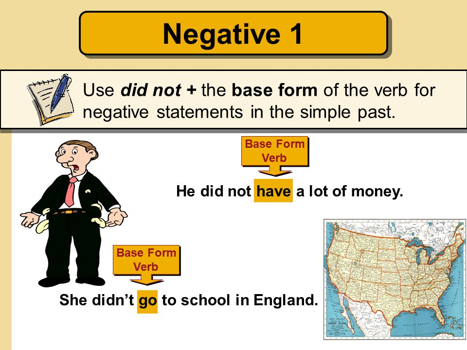 Negative 1 Use did not + the base form of the verb for negative statements in the simple past. Base Form.