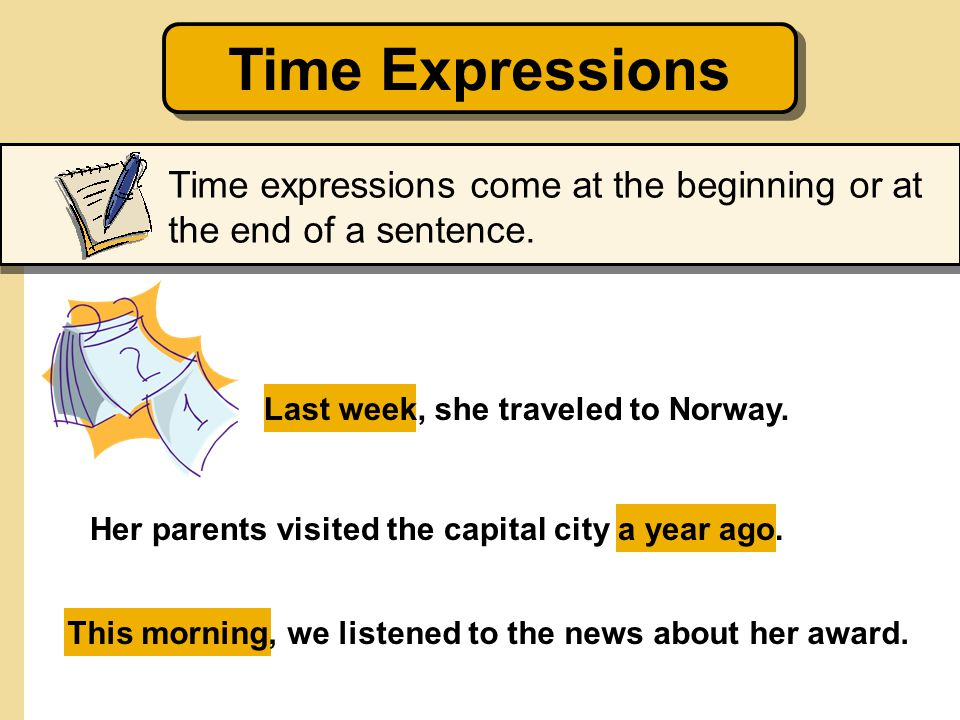 Time Expressions Time expressions come at the beginning or at the end of a sentence. Last week, she traveled to Norway.