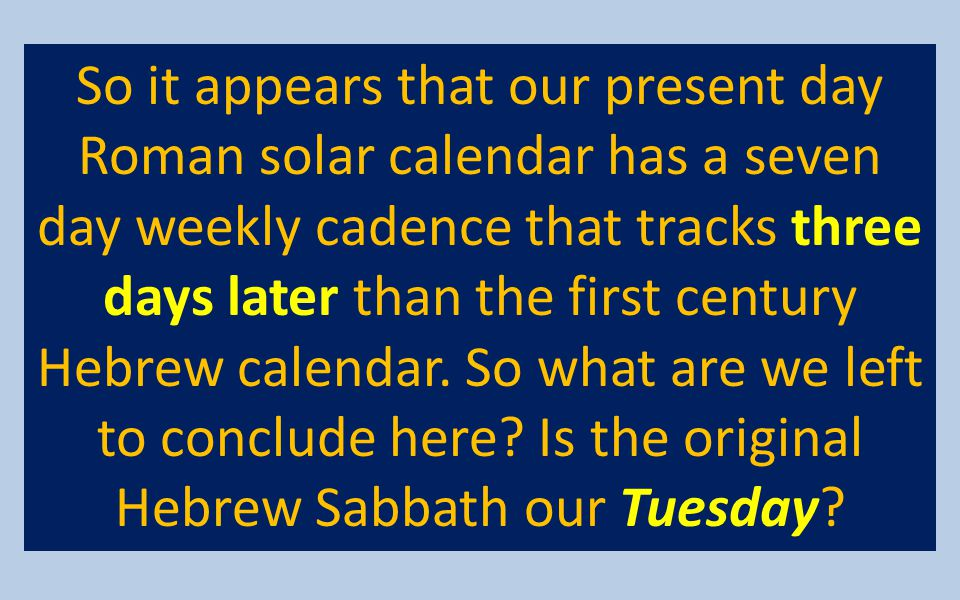 So it appears that our present day Roman solar calendar has a seven day weekly cadence that tracks three days later than the first century Hebrew calendar.