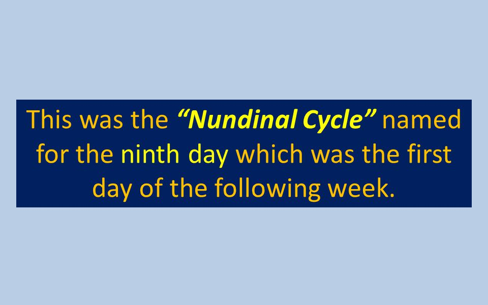 This was the Nundinal Cycle named for the ninth day which was the first day of the following week.