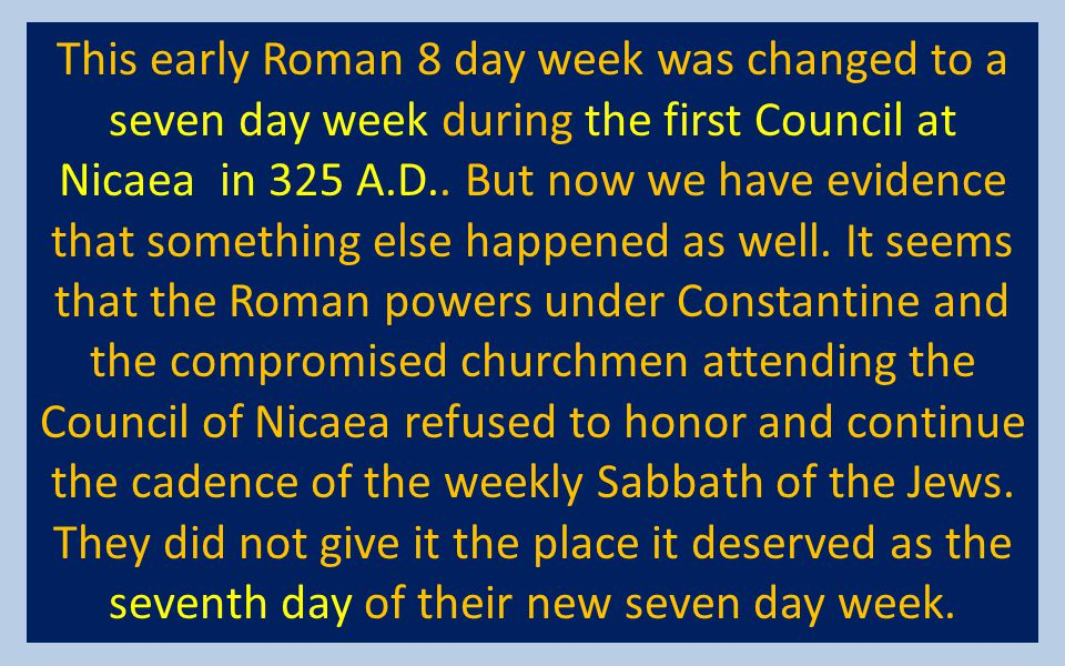 This early Roman 8 day week was changed to a seven day week during the first Council at Nicaea in 325 A.D..