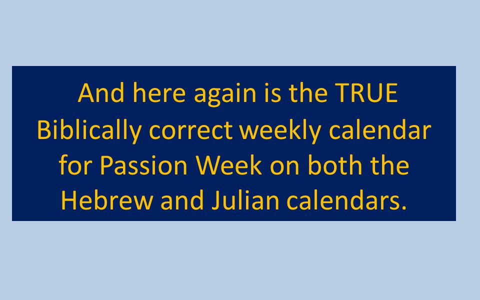 And here again is the TRUE Biblically correct weekly calendar for Passion Week on both the Hebrew and Julian calendars.