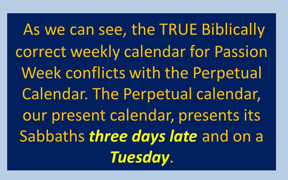 As we can see, the TRUE Biblically correct weekly calendar for Passion Week conflicts with the Perpetual Calendar.