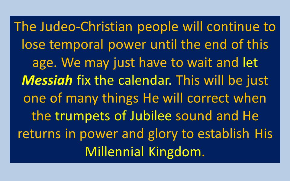 The Judeo-Christian people will continue to lose temporal power until the end of this age.