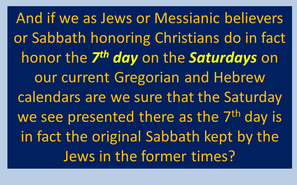 And if we as Jews or Messianic believers or Sabbath honoring Christians do in fact honor the 7th day on the Saturdays on our current Gregorian and Hebrew calendars are we sure that the Saturday we see presented there as the 7th day is in fact the original Sabbath kept by the Jews in the former times