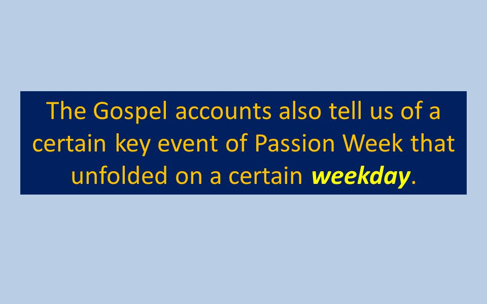 The Gospel accounts also tell us of a certain key event of Passion Week that unfolded on a certain weekday.